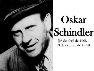 Oskar  Schindler ( 28  de  abril de 1908 – 9  de octubrede 1974)