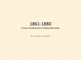 1861-1880 A Union Divided and it's Gilded Aftermath.