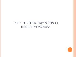 ~the further expansion of democratization~