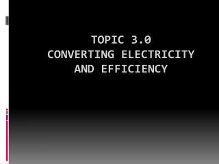 Topic 3.0  Converting electricity  and efficiency