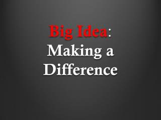 Big Idea :  Making a Difference