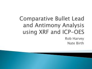 Comparative Bullet Lead and Antimony Analysis using XRF and ICP-OES