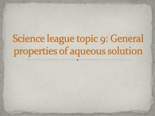 Science league  topic 9: General  properties of aqueous solution