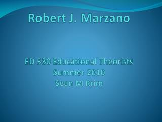 Robert J.  Marzano ED 530 Educational Theorists Summer 2010 Sean M  Krim