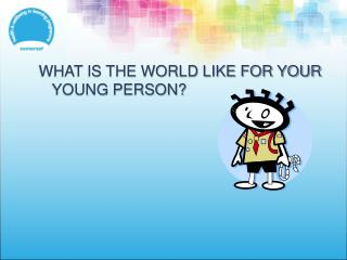 WHAT IS THE WORLD LIKE FOR YOUR YOUNG PERSON?