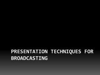 Presentation Techniques for Broadcasting