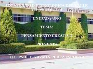 UNIVERSIDAD TECNOLOGICA DEL VALLE  DEL MEZQUITAL UNIDAD : UNO TEMA: PENSAMIENTO CREATIVO PRESENTA