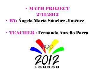 MATH  PROJECT 2º11-2012 BY:  Ángela María Sánchez Jiménez TEACHER : Fernando Aurelio Parra