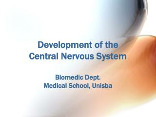 Development of the  Central Nervous System Biomedic  Dept. Medical School,  Unisba