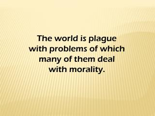 The world is plague  with problems of which  many of them deal  with morality.