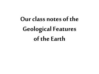 Our class notes of the  Geological  Features  of the Earth
