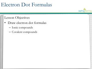 Lesson Objectives Draw electron dot formulas Ionic compounds Covalent compounds