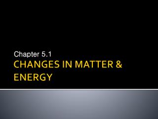 CHANGES IN MATTER & ENERGY