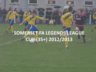 SOMERSET FA LEGENDS LEAGUE CUP (35+) 2012/2013