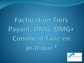 Facturation Tiers Payant, DMG, DMG+ Comment faire en pratique?