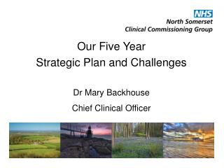 Our Five Year  Strategic Plan and Challenges Dr Mary Backhouse Chief Clinical Officer