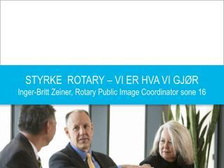 STYRKE  ROTARY – VI ER HVA VI GJØR Inger-Britt Zeiner, Rotary Public Image Coordinator  sone  16