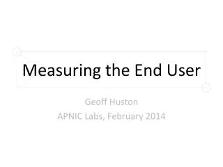 Measuring the End User