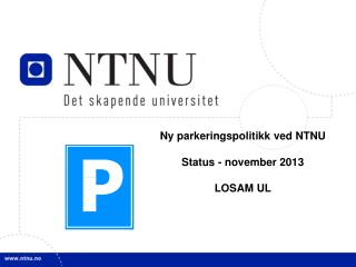 Ny parkeringspolitikk ved NTNU Status - november 2013 LOSAM UL