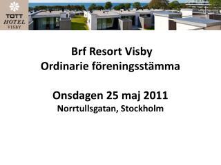 Brf  Resort Visby  Ordinarie föreningsstämma Onsdagen  25  maj  2011 Norrtullsgatan, Stockholm