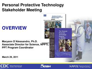 Personal Protective Technology  Stakeholder Meeting OVERVIEW Maryann D'Alessandro, Ph.D.