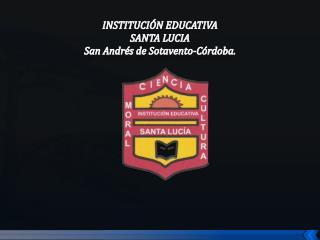 INSTITUCIÓN  EDUCATIVA  SANTA LUCIA San Andrés de Sotavento-C ó rdoba.