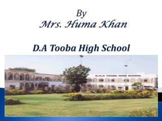 POWER POINT PRESENTATION By Mrs.  Huma  Khan D.A Tooba High School