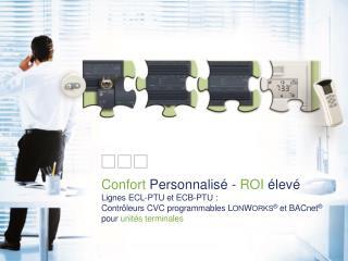 Confort  Personnalisé -  ROI  élevé  Lignes ECL-PTU et ECB-PTU :