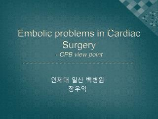 Embolic problems in Cardiac Surgery - CPB view point
