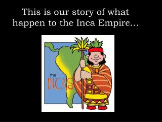 This is  our  story of what happen to the Inca  Empire…