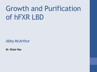 Growth and Purification of  hFXR  LBD Abby McArthur Dr. Victor Hsu
