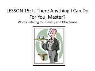 LESSON  15 :  Is There Anything I Can Do For You, Master? Words Relating to Humility and Obedience