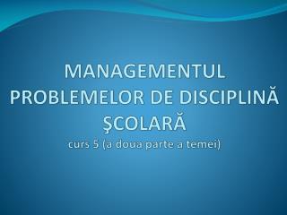 MANAGEMENTUL PROBLEMELOR DE DISCIPLINĂ  ŞCOLARĂ curs 5  (a doua parte a temei)