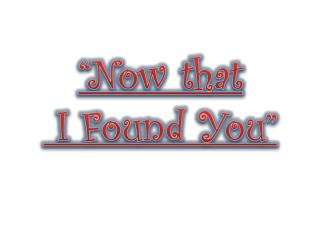 """Now that  I Found You"""