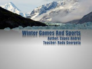 Winter Games And Sports Author:  Cupes  Andrei Teacher:  Radu Georgeta