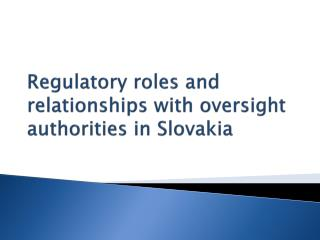 R egulatory  roles and relationships with oversight authorities  in Slovakia