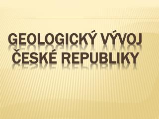 GEOLOGICKÝ VÝVOJ  ČESKÉ REPUBLIKY