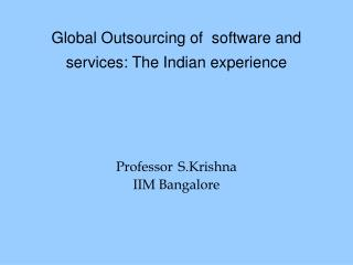 Global Outsourcing of  software and services: The Indian experience     Professor S.Krishna IIM Bangalore