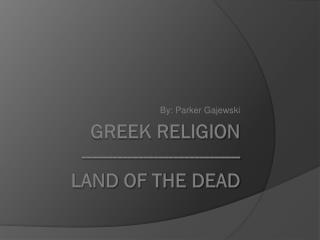 Greek religion ------------------------------- land of the dead