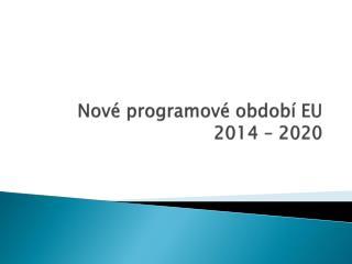 Nov� programov� obdob� EU 2014 �  2020