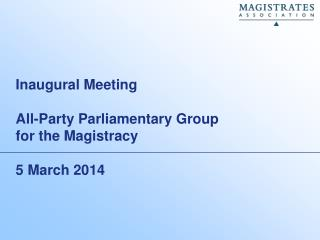 Inaugural Meeting All-Party Parliamentary Group for the  M agistracy 5 March 2014