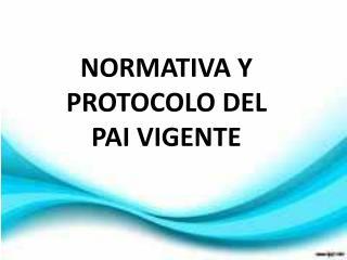 NORMATIVA  Y PROTOCOLO DEL PAI  VIGENTE