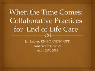 When the Time Comes: Collaborative Practices for  End of Life Care