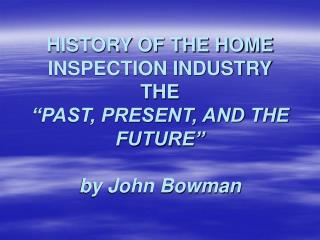 HISTORY OF THE HOME INSPECTION INDUSTRY THE  PAST, PRESENT, AND THE FUTURE   by John Bowman