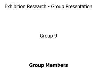 Exhibition Research - Group Presentation Group 9 Group Members