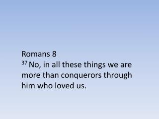Romans 8 37  No, in all these things we are more than conquerors through him who loved us.