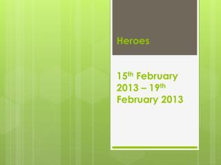 Heroes 15 th  February 2013 – 19 th  February 2013