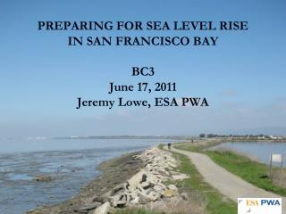 PREPARING FOR SEA LEVEL RISE IN SAN FRANCISCO BAY BC3 June 17, 2011 Jeremy Lowe, ESA PWA
