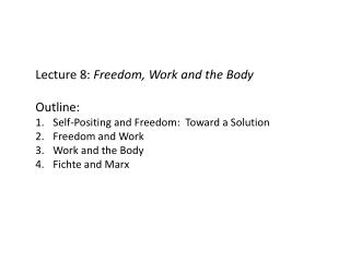 Lecture 8:  Freedom, Work and the Body Outline:   Self-Positing and Freedom:  Toward a Solution