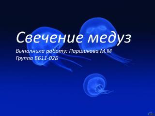 Свечение медуз Выполнила работу: Паршикова М.М Группа ББ11-02Б